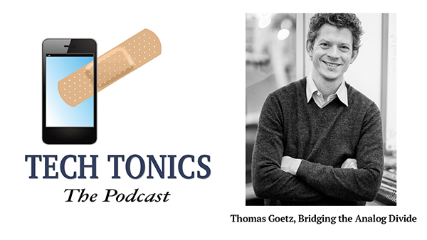 Tech Tonics: Thomas Goetz, Bridging the Analog Divide
